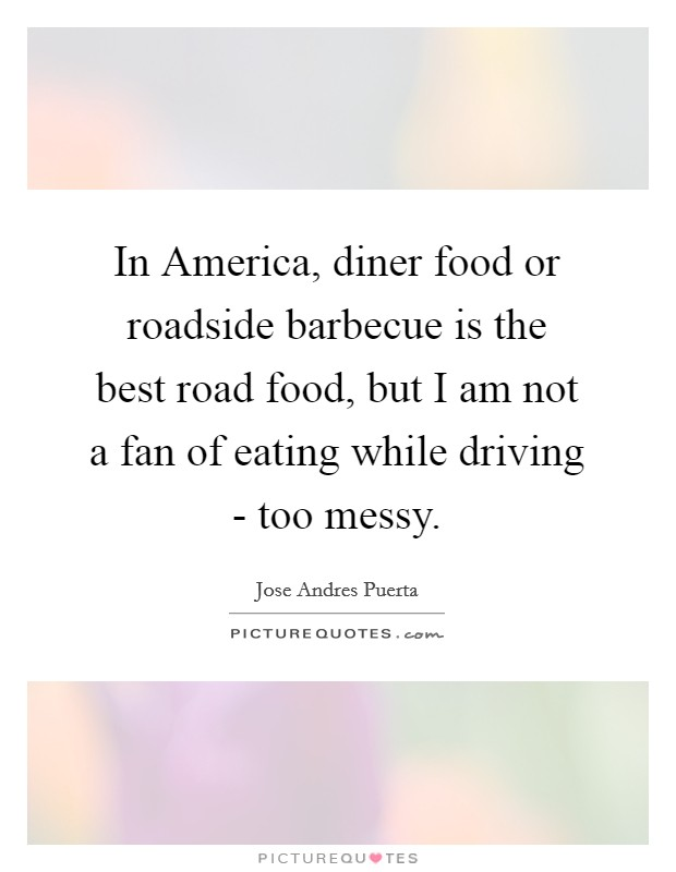 In America, diner food or roadside barbecue is the best road food, but I am not a fan of eating while driving - too messy Picture Quote #1