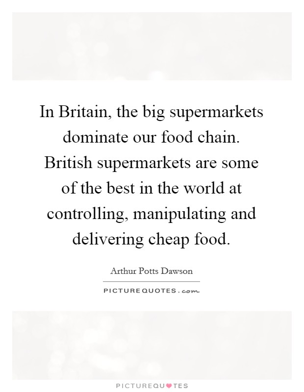 In Britain, the big supermarkets dominate our food chain. British supermarkets are some of the best in the world at controlling, manipulating and delivering cheap food Picture Quote #1
