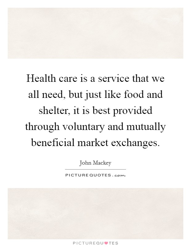 Health care is a service that we all need, but just like food and shelter, it is best provided through voluntary and mutually beneficial market exchanges Picture Quote #1