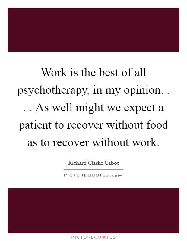 Work is the best of all psychotherapy, in my opinion. . . . As well might we expect a patient to recover without food as to recover without work Picture Quote #1