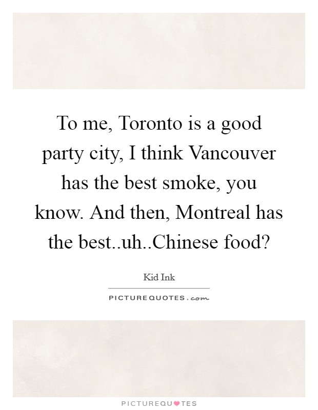 To me, Toronto is a good party city, I think Vancouver has the best smoke, you know. And then, Montreal has the best..uh..Chinese food? Picture Quote #1