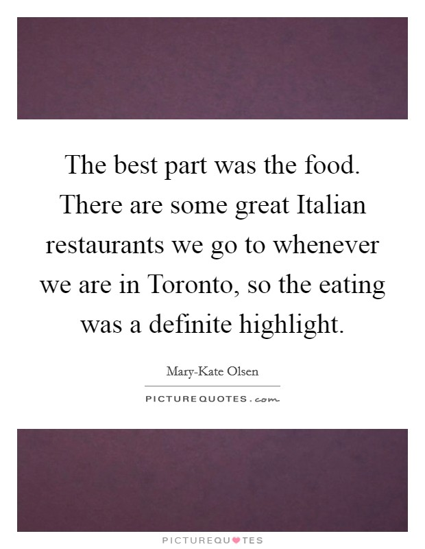 The best part was the food. There are some great Italian restaurants we go to whenever we are in Toronto, so the eating was a definite highlight. Picture Quote #1
