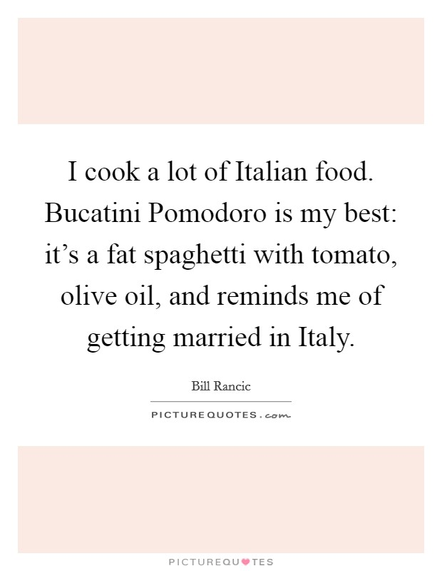 I cook a lot of Italian food. Bucatini Pomodoro is my best: it's a fat spaghetti with tomato, olive oil, and reminds me of getting married in Italy Picture Quote #1