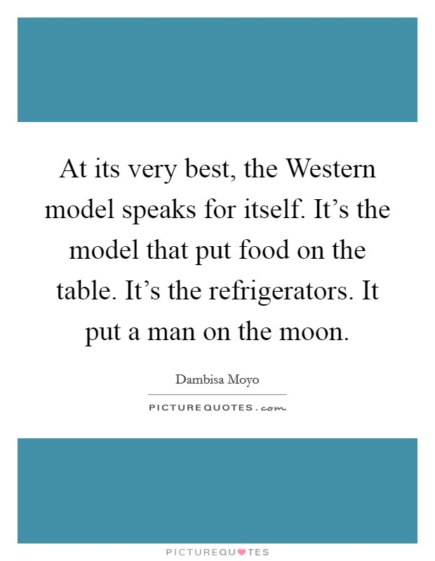 At its very best, the Western model speaks for itself. It's the model that put food on the table. It's the refrigerators. It put a man on the moon Picture Quote #1