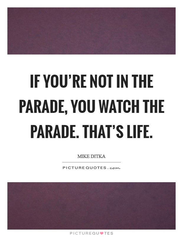 If you're not in the parade, you watch the parade. That's life Picture Quote #1