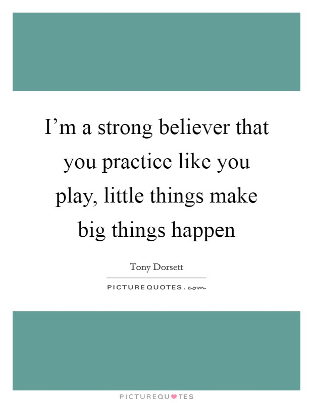 I'm a strong believer that you practice like you play, little things make big things happen Picture Quote #1