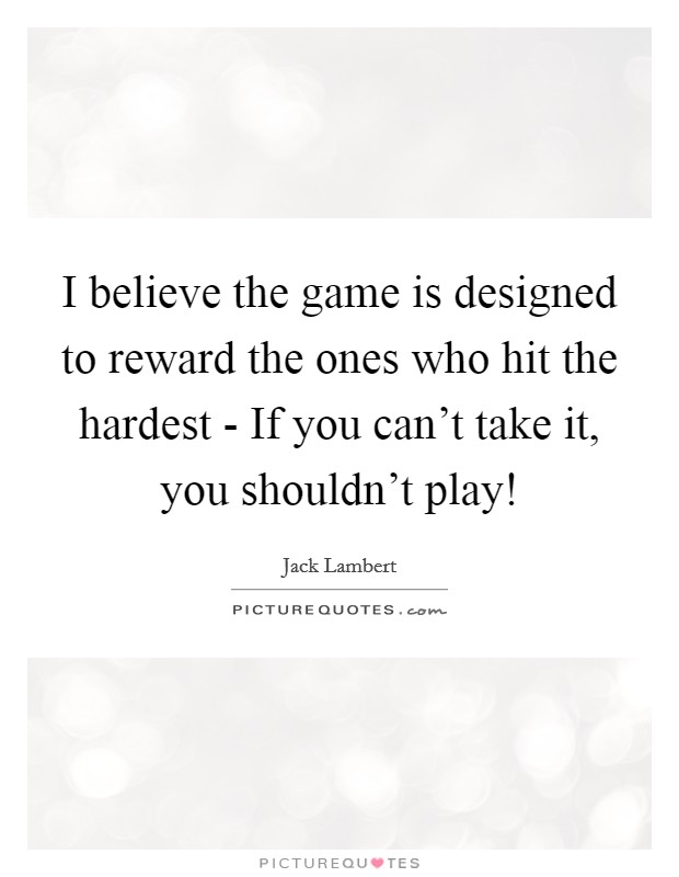 I believe the game is designed to reward the ones who hit the hardest - If you can't take it, you shouldn't play! Picture Quote #1