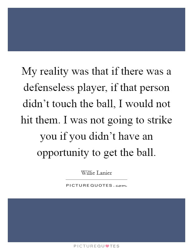 My reality was that if there was a defenseless player, if that person didn't touch the ball, I would not hit them. I was not going to strike you if you didn't have an opportunity to get the ball Picture Quote #1
