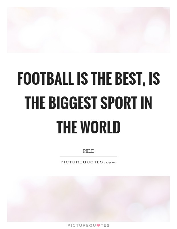 Football is the best, is the biggest sport in the world Picture Quote #1
