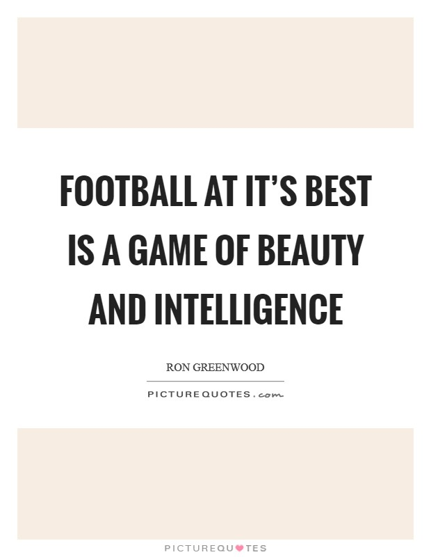 Football at it's best is a game of beauty and intelligence Picture Quote #1