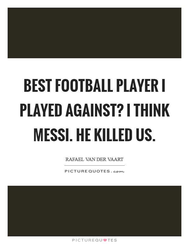 Best football player I played against? I think Messi. He killed us Picture Quote #1