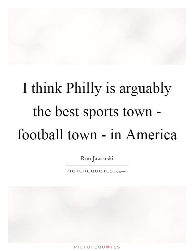 I think Philly is arguably the best sports town - football town - in America Picture Quote #1