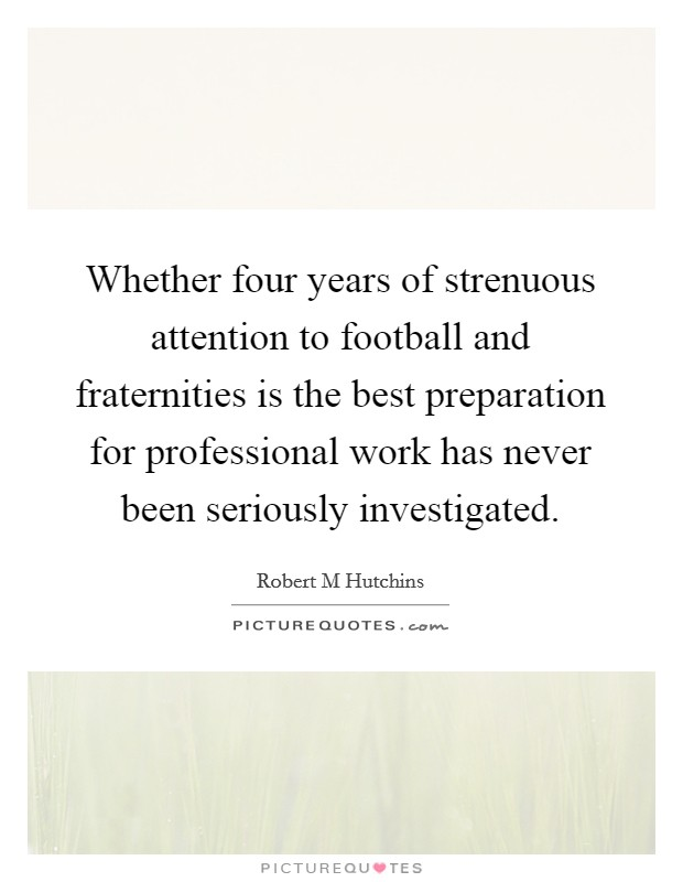 Whether four years of strenuous attention to football and fraternities is the best preparation for professional work has never been seriously investigated Picture Quote #1