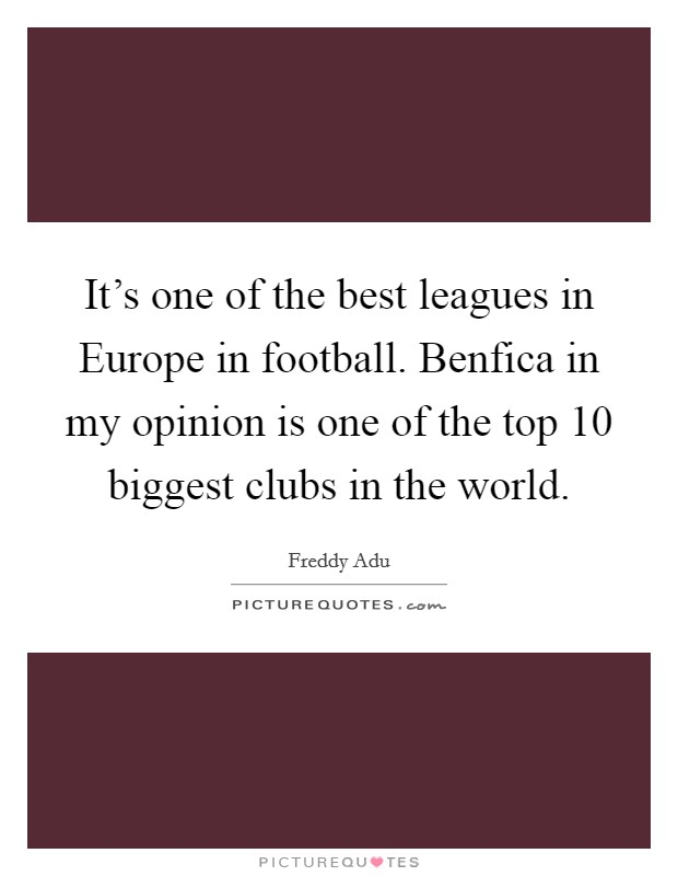 It's one of the best leagues in Europe in football. Benfica in my opinion is one of the top 10 biggest clubs in the world Picture Quote #1