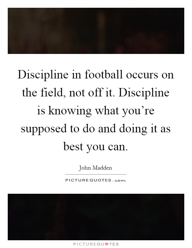 Discipline in football occurs on the field, not off it. Discipline is knowing what you're supposed to do and doing it as best you can Picture Quote #1
