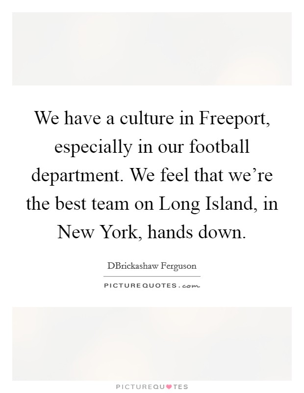 We have a culture in Freeport, especially in our football department. We feel that we're the best team on Long Island, in New York, hands down Picture Quote #1