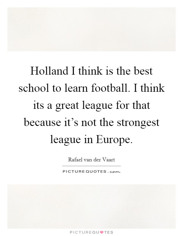 Holland I think is the best school to learn football. I think its a great league for that because it's not the strongest league in Europe Picture Quote #1