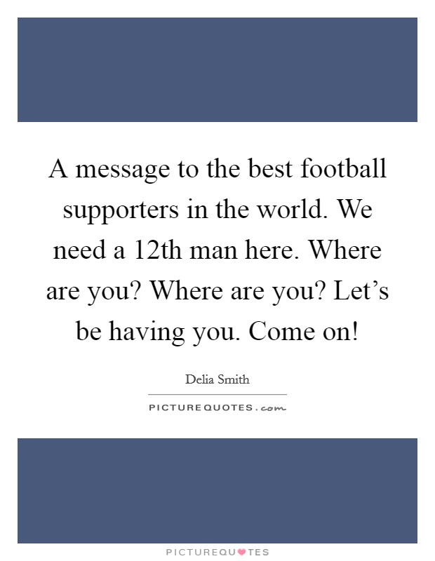 A message to the best football supporters in the world. We need a 12th man here. Where are you? Where are you? Let's be having you. Come on! Picture Quote #1
