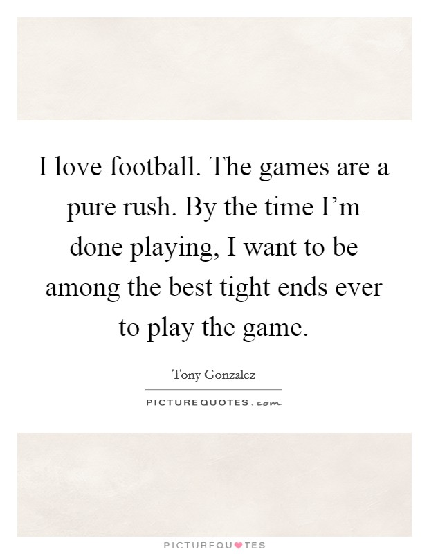 I love football. The games are a pure rush. By the time I'm done playing, I want to be among the best tight ends ever to play the game Picture Quote #1