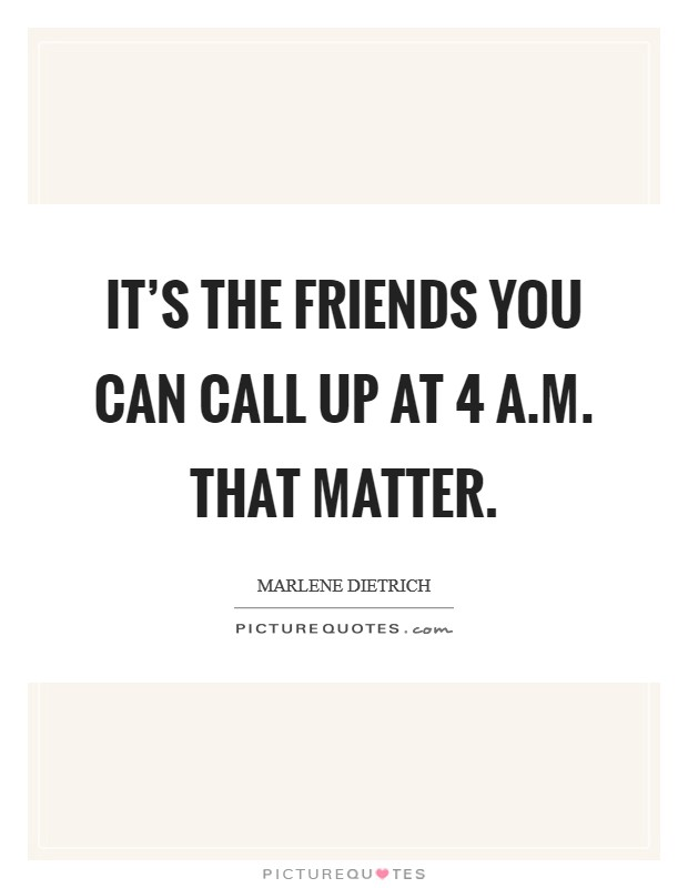 It's the friends you can call up at 4 a.m. that matter Picture Quote #1