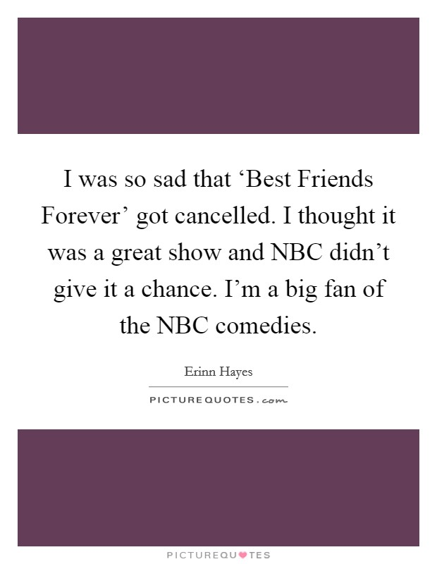 I was so sad that 'Best Friends Forever' got cancelled. I thought it was a great show and NBC didn't give it a chance. I'm a big fan of the NBC comedies Picture Quote #1