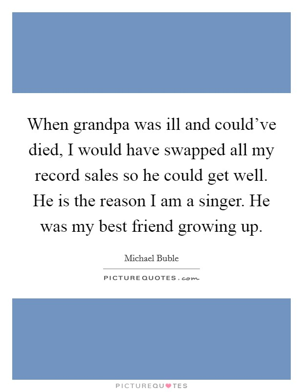 When grandpa was ill and could've died, I would have swapped all my record sales so he could get well. He is the reason I am a singer. He was my best friend growing up. Picture Quote #1