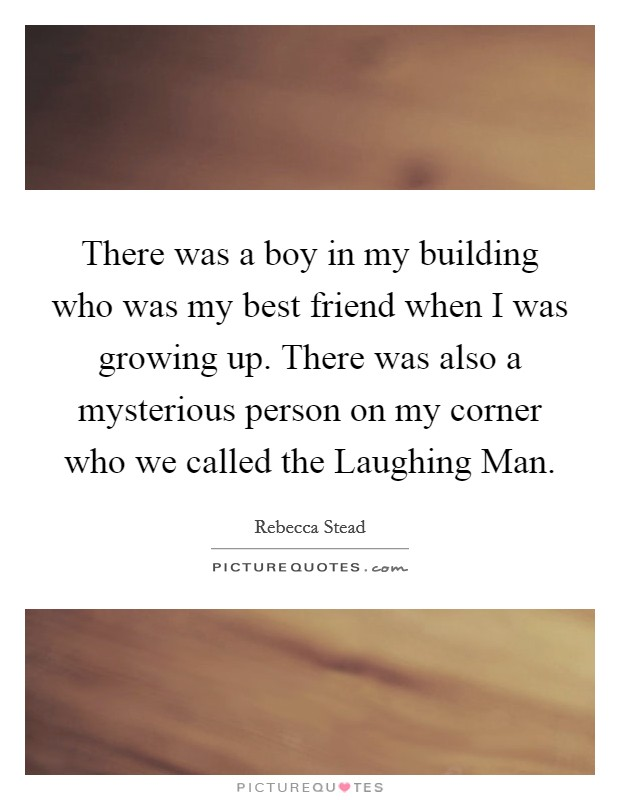 There was a boy in my building who was my best friend when I was growing up. There was also a mysterious person on my corner who we called the Laughing Man Picture Quote #1