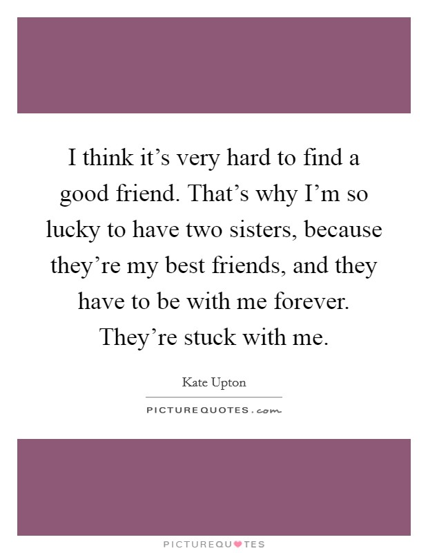 I think it's very hard to find a good friend. That's why I'm so lucky to have two sisters, because they're my best friends, and they have to be with me forever. They're stuck with me Picture Quote #1
