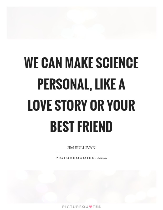 We can make science personal, like a love story or your best friend Picture Quote #1