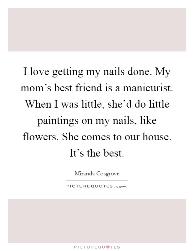 I love getting my nails done. My mom's best friend is a manicurist. When I was little, she'd do little paintings on my nails, like flowers. She comes to our house. It's the best Picture Quote #1