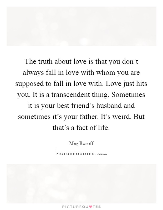 The truth about love is that you don't always fall in love with whom you are supposed to fall in love with. Love just hits you. It is a transcendent thing. Sometimes it is your best friend's husband and sometimes it's your father. It's weird. But that's a fact of life Picture Quote #1