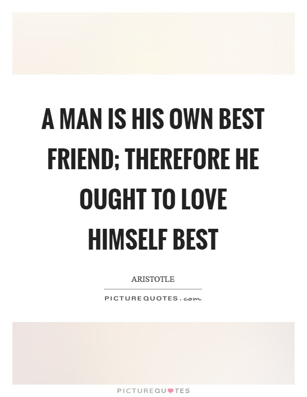 A man is his own best friend; therefore he ought to love himself best Picture Quote #1