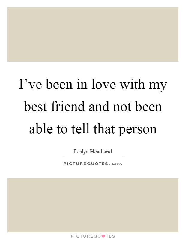 I've been in love with my best friend and not been able to tell that person Picture Quote #1