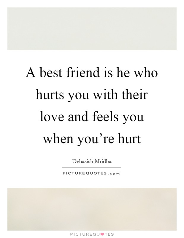 a best friend is he who hurts you their love and feels you