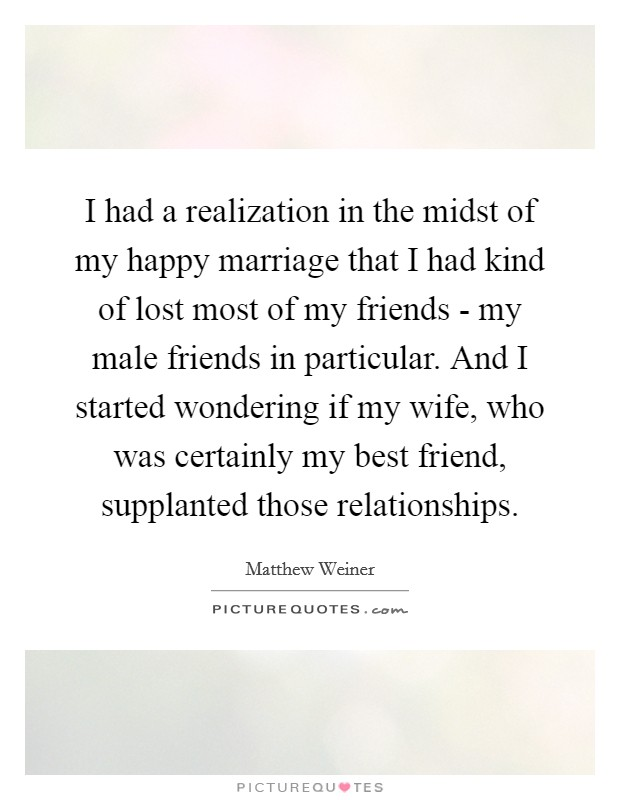 I had a realization in the midst of my happy marriage that I had kind of lost most of my friends - my male friends in particular. And I started wondering if my wife, who was certainly my best friend, supplanted those relationships Picture Quote #1
