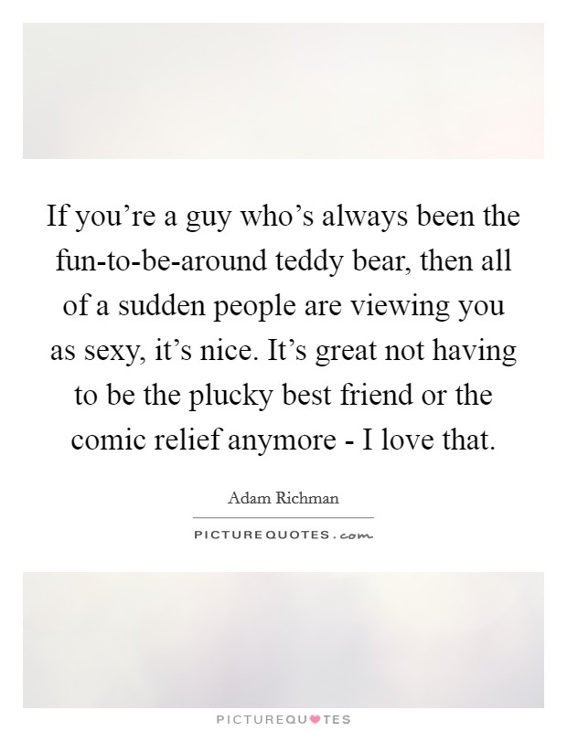 If you're a guy who's always been the fun-to-be-around teddy bear, then all of a sudden people are viewing you as sexy, it's nice. It's great not having to be the plucky best friend or the comic relief anymore - I love that Picture Quote #1