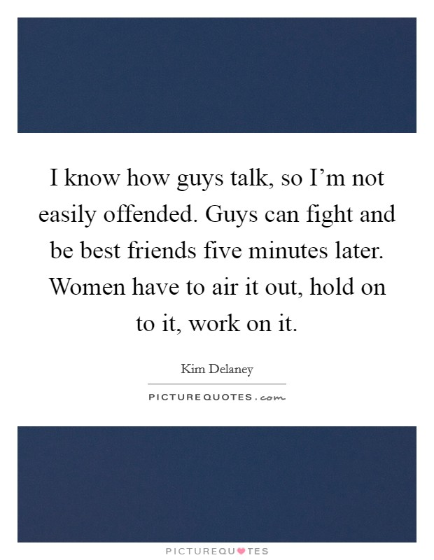 I know how guys talk, so I'm not easily offended. Guys can fight and be best friends five minutes later. Women have to air it out, hold on to it, work on it. Picture Quote #1