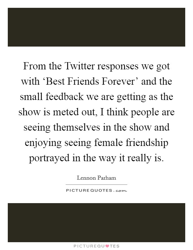 From the Twitter responses we got with 'Best Friends Forever' and the small feedback we are getting as the show is meted out, I think people are seeing themselves in the show and enjoying seeing female friendship portrayed in the way it really is Picture Quote #1