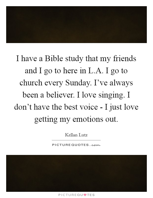 I have a Bible study that my friends and I go to here in L.A. I go to church every Sunday. I've always been a believer. I love singing. I don't have the best voice - I just love getting my emotions out Picture Quote #1