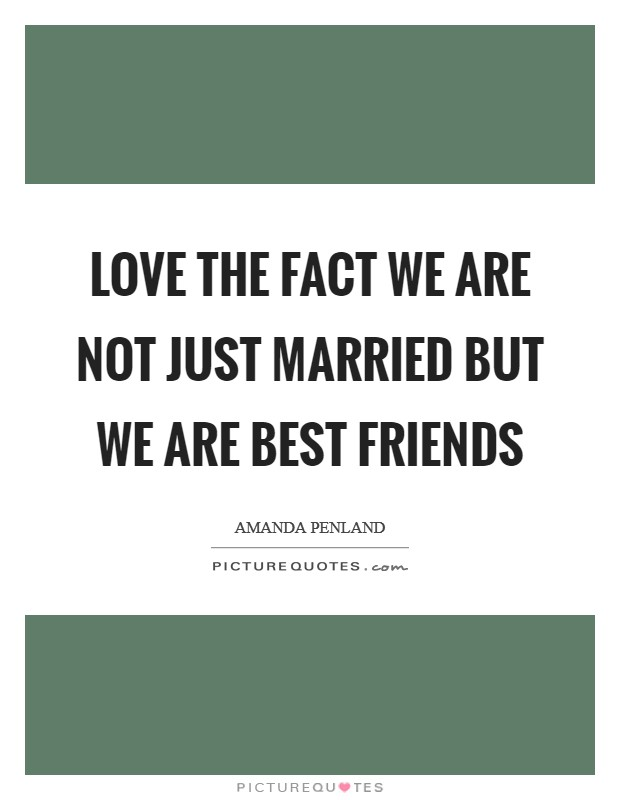 Love the fact we are not just married but we are best friends Picture Quote #1