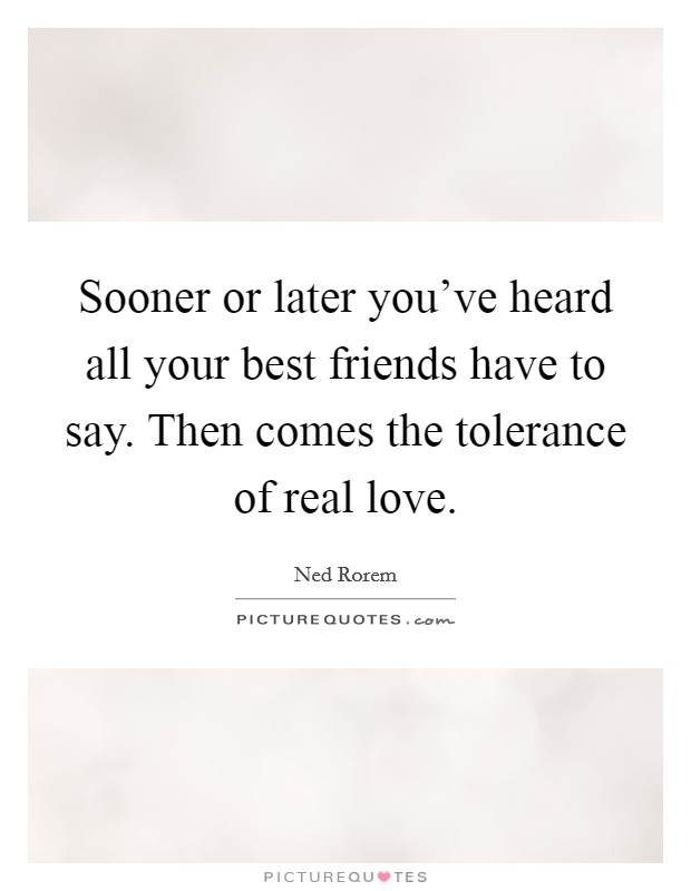 Sooner or later you've heard all your best friends have to say. Then comes the tolerance of real love. Picture Quote #1