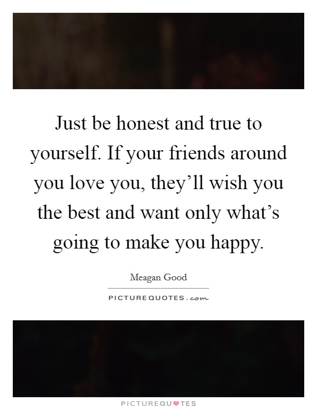 Just be honest and true to yourself. If your friends around you love you, they'll wish you the best and want only what's going to make you happy Picture Quote #1