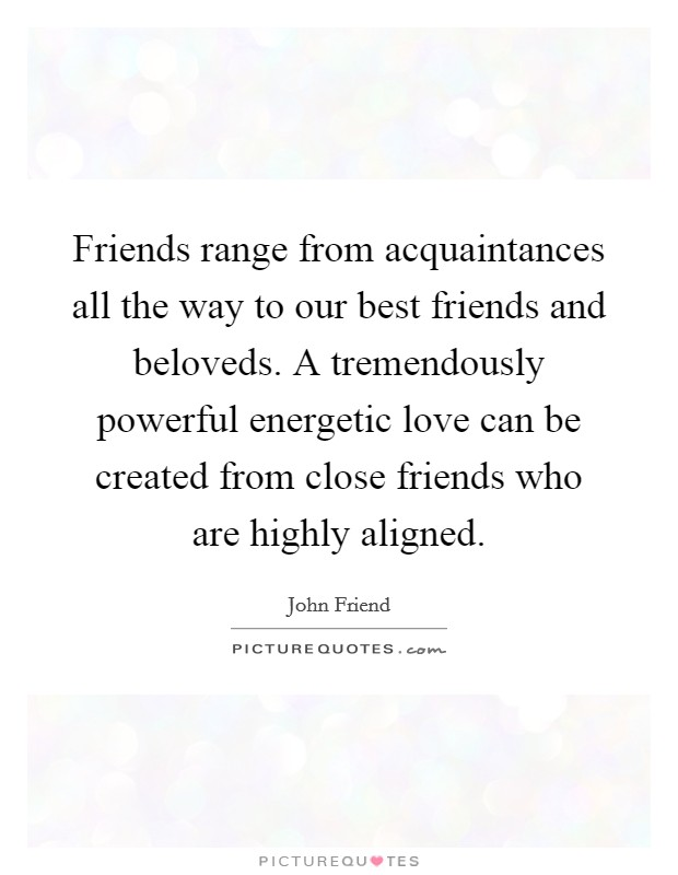 Friends range from acquaintances all the way to our best friends and beloveds. A tremendously powerful energetic love can be created from close friends who are highly aligned. Picture Quote #1