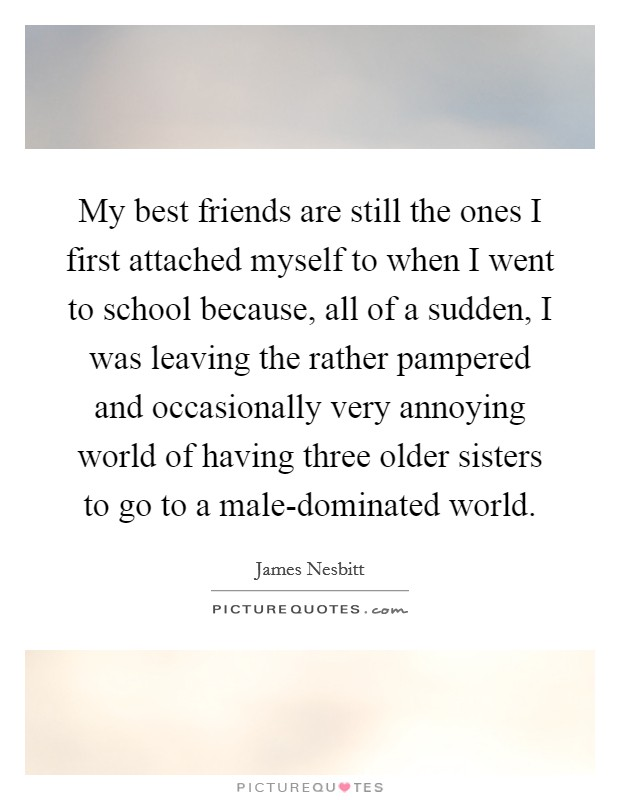 My best friends are still the ones I first attached myself to when I went to school because, all of a sudden, I was leaving the rather pampered and occasionally very annoying world of having three older sisters to go to a male-dominated world Picture Quote #1