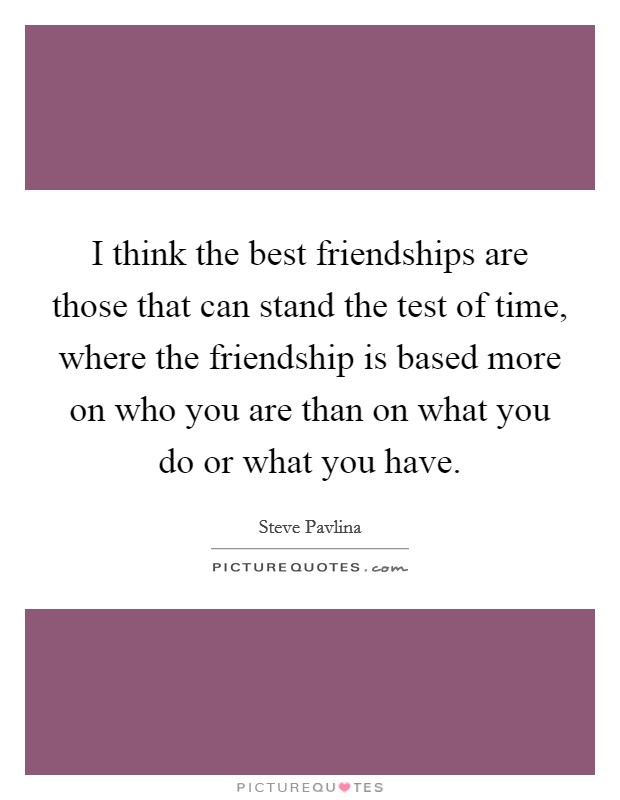 I Think The Best Friendships Are Those That Can Stand The Test