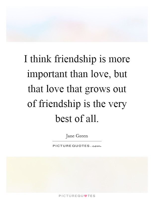 I think friendship is more important than love but that love i think friendship is more important than love but that love that grows out of friendship is the very best of all thecheapjerseys Image collections