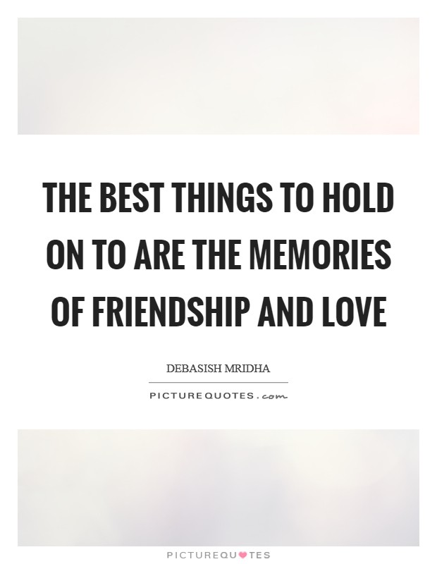 The best things to hold on to are the memories of friendship and love Picture Quote #1