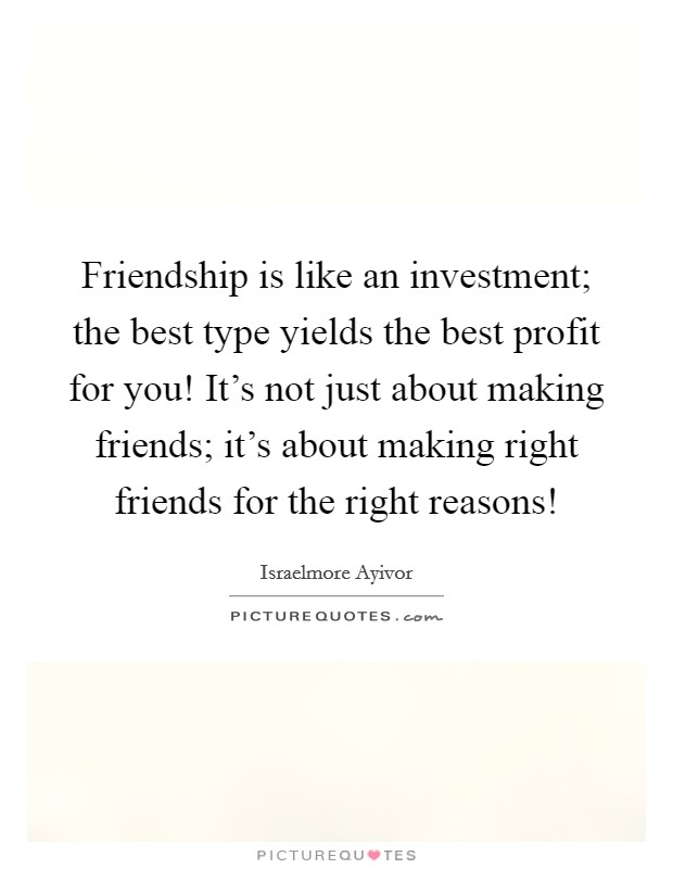 Friendship is like an investment; the best type yields the best profit for you! It's not just about making friends; it's about making right friends for the right reasons! Picture Quote #1