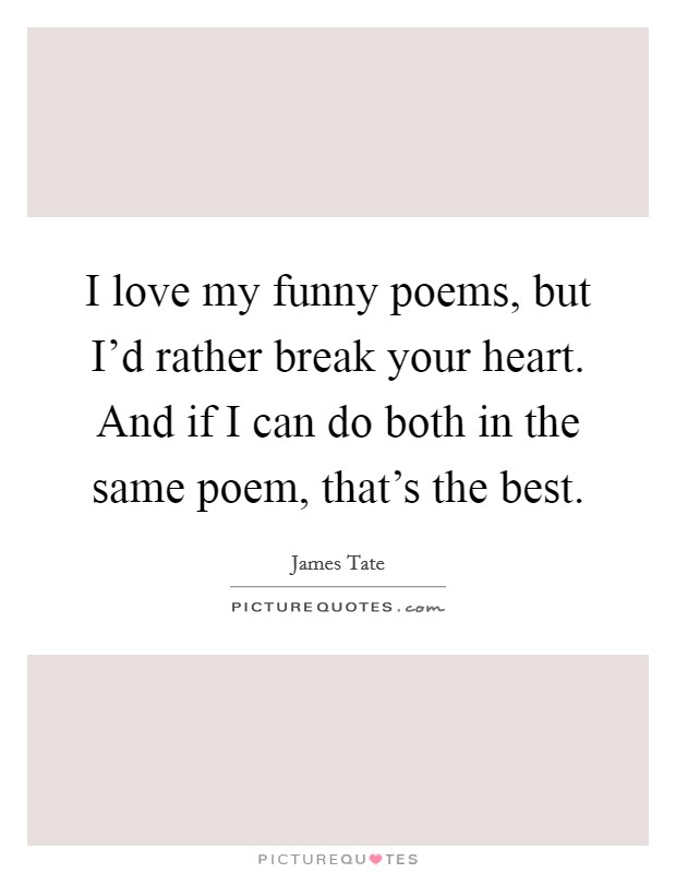 I love my funny poems, but I'd rather break your heart. And if I can do both in the same poem, that's the best Picture Quote #1
