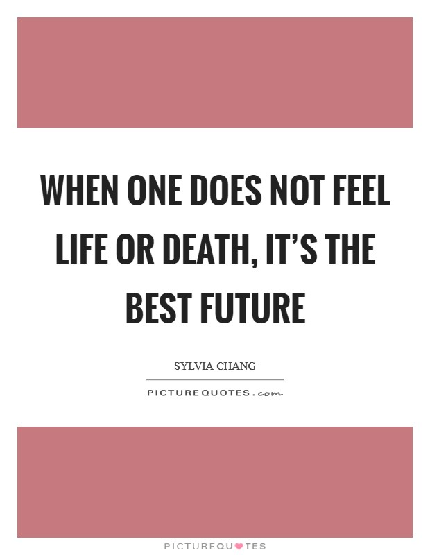 When one does not feel life or death, it's the best future Picture Quote #1